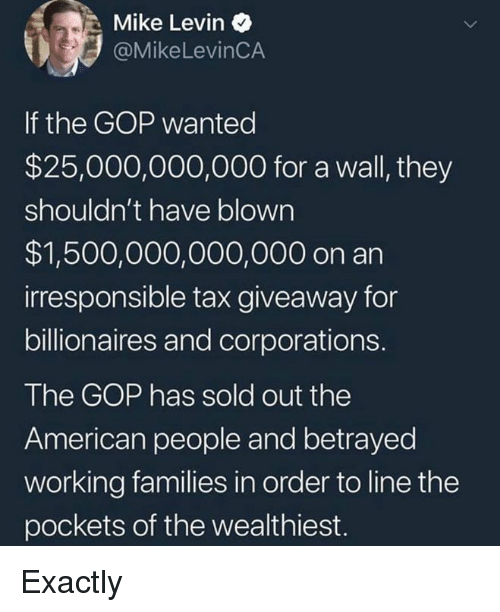 American, Gop, and Working: Mike Levin  @MikeLevinCA  If the GOP wanted  $25,000,000,000 for a wall, they  shouldn't have blown  $1,500,000,000,000 on an  irresponsible tax giveaway for  billionaires and corporations.  The GOP has sold out the  American people and betrayed  working families in order to line the  pockets of the wealthiest. Exactly