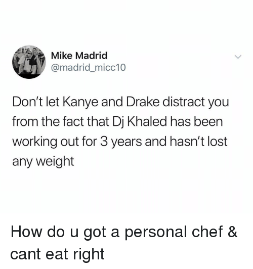 DJ Khaled, Drake, and Kanye: Mike Madrid  @madrid_micc10  Don't let Kanye and Drake distract you  from the fact that Dj Khaled has been  working out for 3 years and hasn't lost  any weight How do u got a personal chef & cant eat right