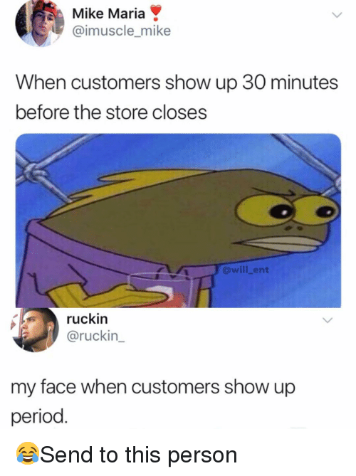 Memes, Period, and My Face When: Mike Maria  @imuscle_mike  When customers show up 30 minutes  before the store closes  @will_ent  ruckin  @ruckin  my face when customers show up  period 😂Send to this person