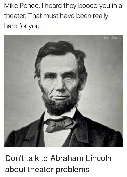 Abraham Lincoln, Boo, and Memes: Mike Pence, l heard they booed you in a  theater. That must have been really  hard for you  Tank Sinatra Don't talk to Abraham Lincoln about theater problems