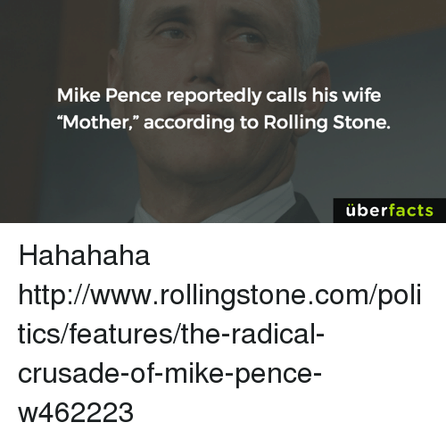 "Memes, Rolling Stone, and 🤖: Mike Pence reportedly calls his wife  ""Mother,"" according to Rolling Stone.  uber  facts Hahahaha http://www.rollingstone.com/politics/features/the-radical-crusade-of-mike-pence-w462223"