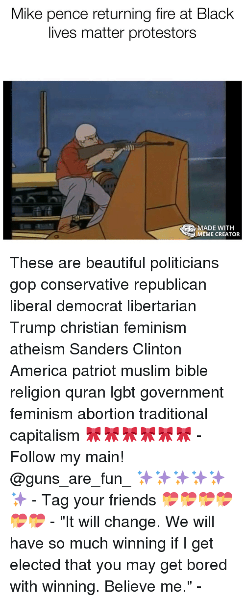 """Memes, Quran, and 🤖: Mike pence returning fire at Black  lives matter protestors  MADE WITH  MEME CREATOR These are beautiful politicians gop conservative republican liberal democrat libertarian Trump christian feminism atheism Sanders Clinton America patriot muslim bible religion quran lgbt government feminism abortion traditional capitalism 🎀🎀🎀🎀🎀🎀 - Follow my main! @guns_are_fun_ ✨✨✨✨✨✨ - Tag your friends 💝💝💝💝💝💝 - """"It will change. We will have so much winning if I get elected that you may get bored with winning. Believe me."""" -"""