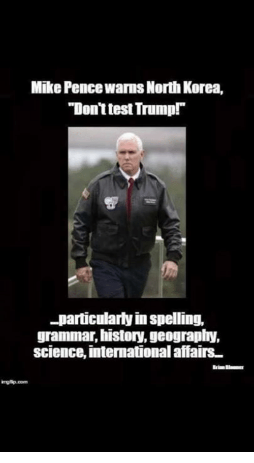 "North Korea, History, and Science: Mike Pence Wams North Korea,  ""DonttestTrumpT  -particularly in spelling,  grammar, history,geography,  science, international affairs"