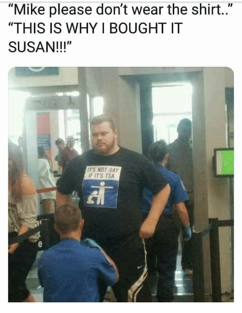 d58ee0c6b Mike Please Don't Wear the Shirt THIS IS WHY I BOUGHT IT SUSAN ...