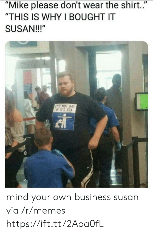 "Memes, Business, and Mind: ""Mike please don't wear the shirt.""  ""THIS IS WHY I BOUGHT IT  SUSAN!!!""  ITS NOT GAY  F ITS TSA mind your own business susan via /r/memes https://ift.tt/2Aoa0fL"