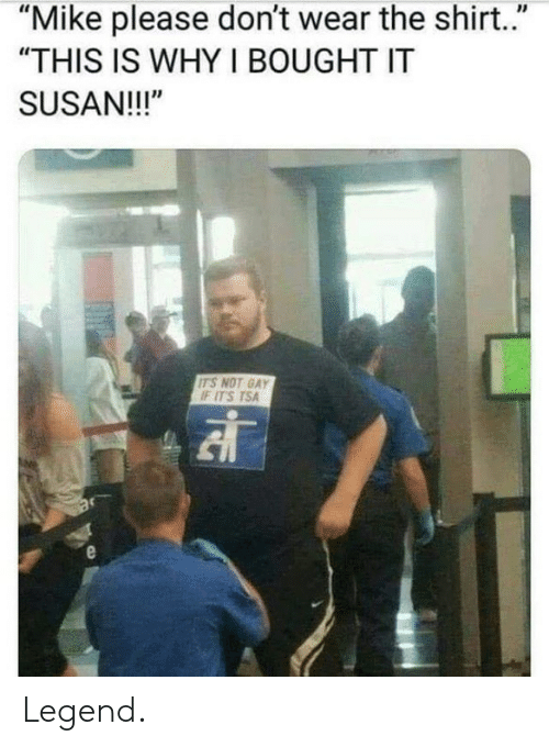 """Dank, 🤖, and Legend: """"Mike please don't wear the shirt.""""  """"THIS IS WHY I BOUGHT IT  SUSAN!!!""""  ITS NOT GAY  IF ITS TSA Legend."""