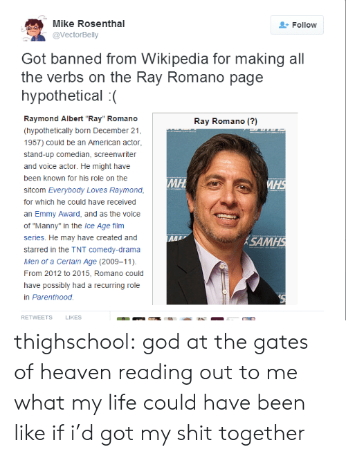 "God, Heaven, and Life: Mike Rosenthal  @VectorBelly  Follow  Got banned from Wikipedia for making all  the verbs on the Ray Romano page  hypothetical :(  Raymond Albert ""Ray"" Romano  (hypothetically born December 21  1957) could be an American actor  stand-up comedian, screenwriter  and voice actor. He might have  been known for his role on the  sitcom Everybody Loves Raymond  for which he could have received  an Emmy Award, and as the voice  of ""Manny"" in the Ice Age film  series. He may have created and  starred in the TNT comedy-drama  Men of a Certain Age (2009-11)  From 2012 to 2015, Romano could  have possibly had a recurring role  in Parenthood  Ray Romano (?)  SAM  RETWEETS  LIKES thighschool: god at the gates of heaven reading out to me what my life could have been like if i'd got my shit together"
