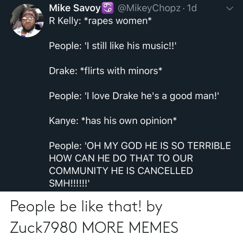 """Be Like, Community, and Dank: Mike Savoy @MikeyChopz- 1d  7 R Kelly: """"rapes women*  People: still like his music!!'  Drake: *flirts with minors*  People: 'I love Drake he's a good man!  Kanye: *has his own opinion*  People: 'OH MY GOD HE IS SO TERRIBLE  HOW CAN HE DO THAT TO OUR  COMMUNITY HE IS CANCELLED People be like that! by Zuck7980 MORE MEMES"""