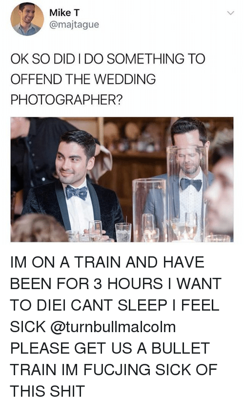 Ironic, Shit, and Train: Mike T  @majtague  OK SO DID I DO SOMETHING TO  OFFEND THE WEDDING  PHOTOGRAPHER?  む. IM ON A TRAIN AND HAVE BEEN FOR 3 HOURS I WANT TO DIEI CANT SLEEP I FEEL SICK @turnbullmalcolm PLEASE GET US A BULLET TRAIN IM FUCJING SICK OF THIS SHIT
