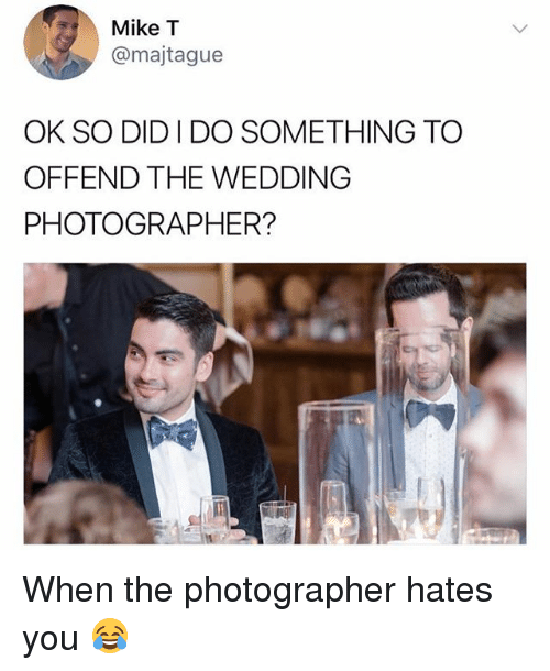 Relatable, Wedding, and Did: Mike T  @majtague  OK SO DID I DO SOMETHING TO  OFFEND THE WEDDING  PHOTOGRAPHER? When the photographer hates you 😂