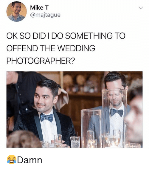 Memes, Wedding, and 🤖: Mike T  @majtague  OK SO DID I DO SOMETHING TO  OFFEND THE WEDDING  PHOTOGRAPHER? 😂Damn