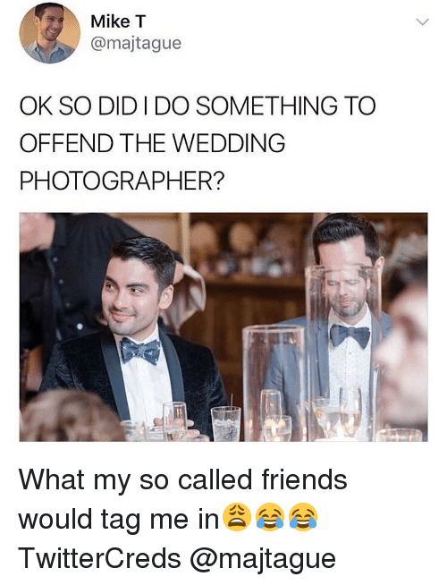 Friends, Funny, and Wedding: Mike T  @majtague  OK SO DID I DO SOMETHING TO  OFFEND THE WEDDING  PHOTOGRAPHER? What my so called friends would tag me in😩😂😂 TwitterCreds @majtague