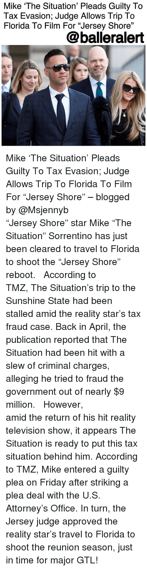 """Friday, Memes, and Florida: Mike 'The Situation' Pleads Guilty To  Tax Evasion; Judge Allows Trip To  Florida To Film For """"Jersey Shore""""  03  @balleralert Mike 'The Situation' Pleads Guilty To Tax Evasion; Judge Allows Trip To Florida To Film For """"Jersey Shore"""" – blogged by @Msjennyb ⠀⠀⠀⠀⠀⠀⠀ ⠀⠀⠀⠀⠀⠀⠀ """"Jersey Shore"""" star Mike """"The Situation"""" Sorrentino has just been cleared to travel to Florida to shoot the """"Jersey Shore"""" reboot. ⠀⠀⠀⠀⠀⠀⠀ ⠀⠀⠀⠀⠀⠀⠀ According to TMZ, The Situation's trip to the Sunshine State had been stalled amid the reality star's tax fraud case. Back in April, the publication reported that The Situation had been hit with a slew of criminal charges, alleging he tried to fraud the government out of nearly $9 million. ⠀⠀⠀⠀⠀⠀⠀ ⠀⠀⠀⠀⠀⠀⠀ However, amid the return of his hit reality television show, it appears The Situation is ready to put this tax situation behind him. According to TMZ, Mike entered a guilty plea on Friday after striking a plea deal with the U.S. Attorney's Office. In turn, the Jersey judge approved the reality star's travel to Florida to shoot the reunion season, just in time for major GTL!"""