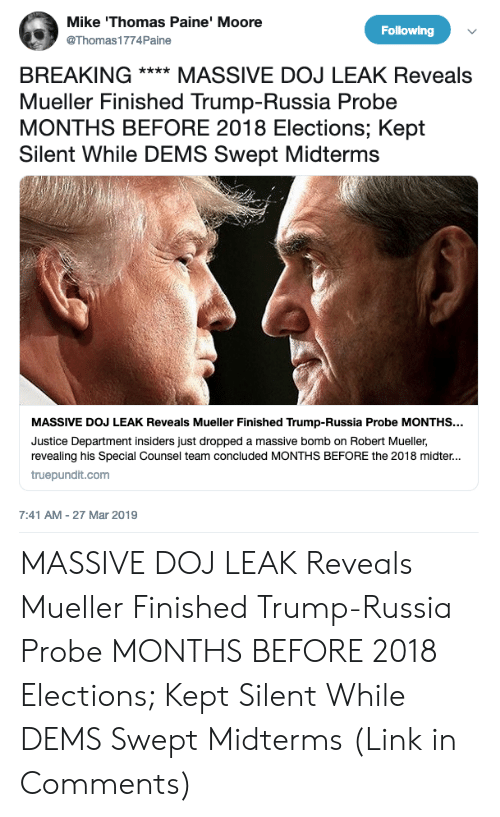Justice, Link, and Russia: Mike 'Thomas Paine' Moore  @Thomas1774Paine  Following  BREAKING**MASSIVE DOJ LEAK Reveals  Mueller Finished Trump-Russia Probe  MONTHS BEFORE 2018 Elections; Kept  Silent While DEMS Swept Midterms  MASSIVE DOJ LEAK Reveals Mueller Finished Trump-Russia Probe MONTHS...  Justice Department insiders just dropped a massive bomb on Robert Mueller,  revealing his Special Counsel team concluded MONTHS BEFORE the 2018 midter..  truepundit.com  7:41 AM-27 Mar 2019 MASSIVE DOJ LEAK Reveals Mueller Finished Trump-Russia Probe MONTHS BEFORE 2018 Elections; Kept Silent While DEMS Swept Midterms (Link in Comments)