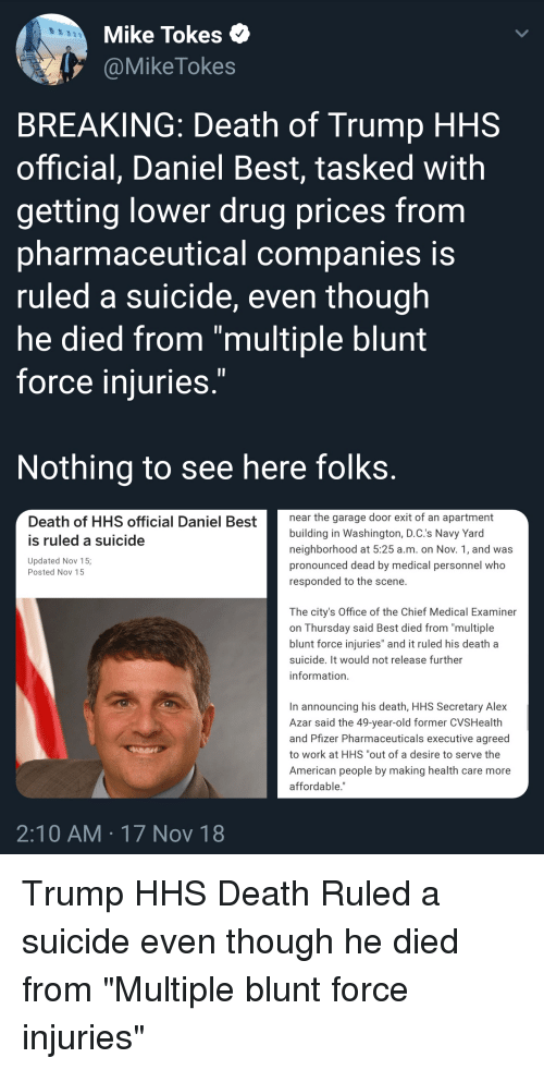 """Work, American, and Best: Mike Tokes  @MikeTokes  BREAKING: Death of Trump HHS  official, Daniel Best, tasked with  getting lower drug prices from  pharmaceutical companies is  ruled a suicide, even though  he died from """"multiple blunt  force iniuries  Nothing to see here folks  Death of HHS official Daniel Bestthegarage door exit of an apartment  building in Washington, D.C.'s Navy Yard  neighborhood at 5:25 a.m. on Nov. 1, and was  pronounced dead by medical personnel who  responded to the scene.  is ruled a suicide  Updated Nov 15;  Posted Nov 15  The city's Office of the Chief Medical Examiner  on Thursday said Best died from """"multiple  blunt force injuries"""" and it ruled his death a  suicide. It would not release further  information.  In announcing his death, HHS Secretary Alex  Azar said the 49-year-old former CVSHealth  and Pfizer Pharmaceuticals executive agreed  to work at HHS """"out of a desire to serve the  American people by making health care more  affordable.""""  2:10 AM 17 Nov 18"""