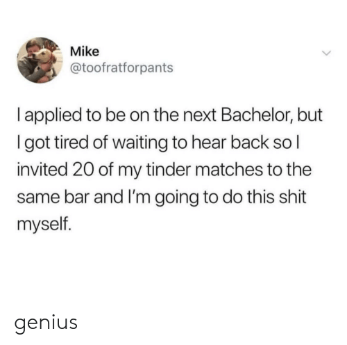 Shit, Tinder, and Bachelor: Mike  @toofratforpants  l applied to be on the next Bachelor, but  I got tired of waiting to hear back so l  invited 20 of my tinder matches to the  same bar and I'm going to do this shit  myself. genius