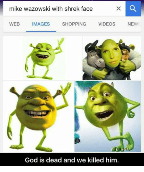 Mike Wazowski With Shrek Face Web Images Shopping Videos New 2 God Is Dead And We Killed Him God Meme On Me Me