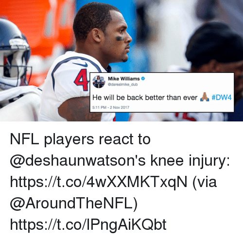Memes, Nfl, and Back: Mike Williams  @darealmike_ dub  He will be back better than ever  #Dwa  5:11 PM-2 NoV 2017 NFL players react to @deshaunwatson's knee injury: https://t.co/4wXXMKTxqN (via @AroundTheNFL) https://t.co/lPngAiKQbt