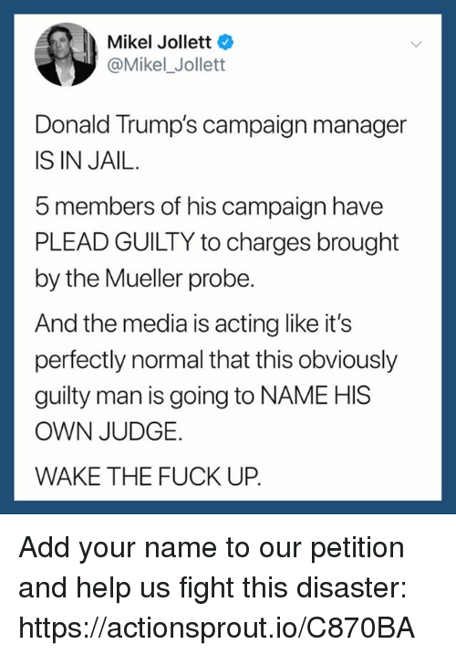 Jail, Fuck, and Help: Mikel Jollett  @Mikel_ Jollett  Donald Trump's campaign manager  IS IN JAIL.  5 members of his campaign have  PLEAD GUILTY to charges brought  by the Mueller probe  And the media is acting like it's  perfectly normal that this obviously  guilty man is going to NAME HIS  OWN JUDGE.  WAKE THE FUCK UP. Add your name to our petition and help us fight this disaster: https://actionsprout.io/C870BA