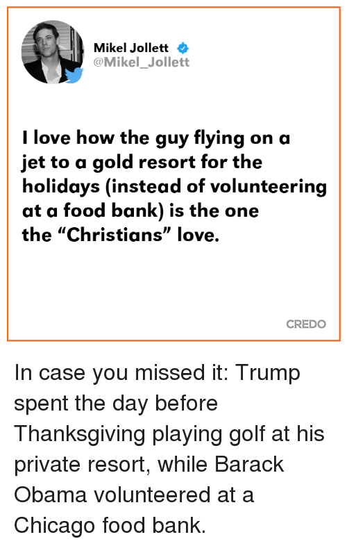 "Chicago, Food, and Love: Mikel Jollett  @Mikel_Jollett  l love how the guy flying on a  jet to a gold resort for the  holidays (instead of volunteering  at a food bank) is the one  the ""Christians"" love.  CREDO In case you missed it: Trump spent the day before Thanksgiving playing golf at his private resort, while Barack Obama volunteered at a Chicago food bank."