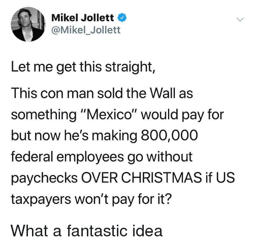 """Christmas, Mexico, and Idea: Mikel Jollett  @Mikel_Jollett  Let me get this straight,  This con man sold the Wall as  something """"Mexico"""" would pay for  but now he's making 800,000  federal employees go without  paychecks OVER CHRISTMAS if US  taxpayers won't pay for it? What a fantastic idea"""