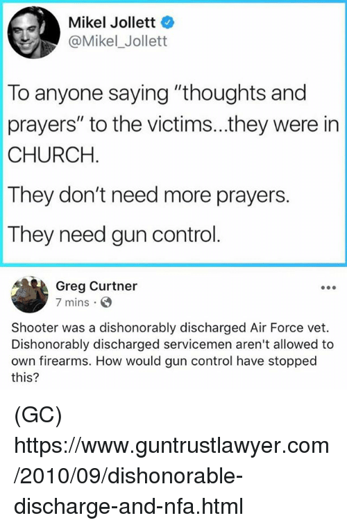 "Church, Memes, and Control: Mikel Jollett  @Mikel_Jollett  To anyone saying ""thoughts and  prayers"" to the victims...they were in  CHURCH  They don't need more prayers.  They need gun control.  Greg Curtner  7 mins. S  Shooter was a dishonorably discharged Air Force vet.  Dishonorably discharged servicemen aren't allowed to  own firearms. How would gun control have stopped  this? (GC) https://www.guntrustlawyer.com/2010/09/dishonorable-discharge-and-nfa.html"