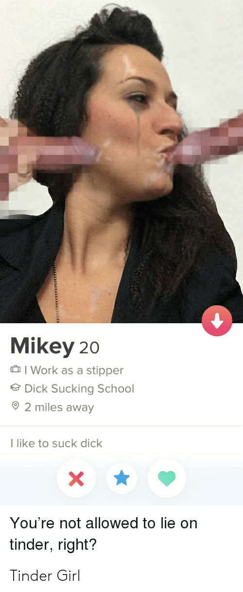 School, Tinder, and Work: Mikey 20  I Work as a stipper  Dick Sucking School  92 miles away  I like to suck dick  X\  You're not allowed to lie on  tinder, right? Tinder Girl