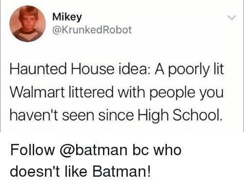 Batman, Funny, and Lit: Mikey  @KrunkedRobot  Haunted House idea: A poorly lit  Walmart littered with people you  haven't seen since High School Follow @batman bc who doesn't like Batman!