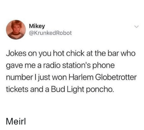 Phone, Radio, and Jokes: Mikey  @KrunkedRobot  Jokes on you hot chick at the bar who  gave me a radio station's phone  number I just won Harlem Globetrotter  tickets and a Bud Light poncho. Meirl