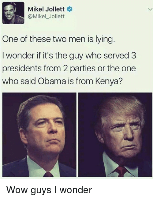 Memes, Obama, and Wow: Mikkel Jollett  @Mikel Jollett  One of these two men is lying.  I wonder if it's the guy who served 3  presidents from 2 parties or the one  who said Obama is from Kenya? Wow guys I wonder