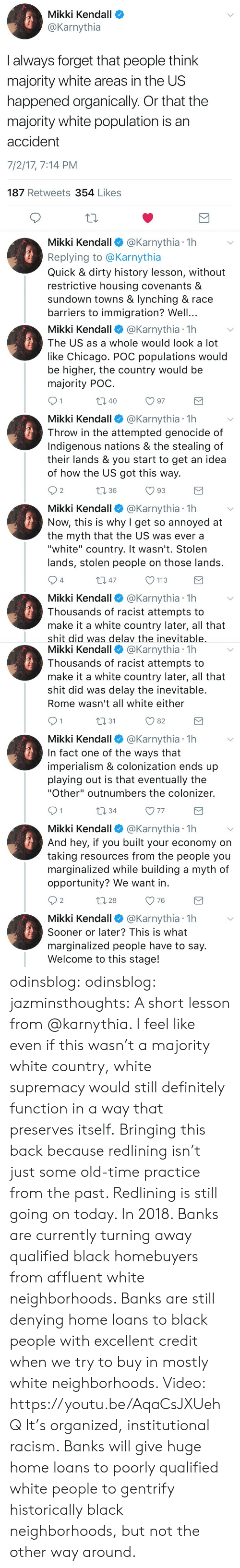 """Chicago, Definitely, and Racism: Mikki Kendall  @Karnythia  I always forget that people think  majority white areas in the US  happened organically. Or that the  majority white population is an  accident  7/2/17, 7:14 PM  187 Retweets 354 Likes  10  Mikki Kendall @Karnythia 1h  Replying to @Karnythia  Quick & dirty history lesson, without  restrictive housing covenants &  sundown towns & lynching & race  barriers to immigration? Well...   Mikki Kendall@Karnythia 1h  The US as a whole would look a lot  like Chicago. POC populations would  be higher, the country would be  majority POC  40  Mikki Kendall @Karnythia 1h  Throw in the attempted genocide of  Indigenous nations & the stealing of  their lands & you start to get an idea  of how the US got this way.  2  1 36  Mikki Kendall@Karnythia 1h  Now, this is why I get so annoyed at  the myth that the US was ever a  """"white"""" country. It wasn't. Stolen  lands, stolen people on those lands  4  m 47  113  Mikki Kendall @Karnythia 1h  Thousands of racist attempts to  make it a white country later, all that  shit did was delav the inevitable   Mikki Kendall @Karnythia 1h  Thousands of racist attempts to  make it a white country later, all that  shit did was delay the inevitable  Rome wasn't all white either  n31  O 82  Mikki Kendall @Karnythia 1h  In fact one of the ways that  imperialism & colonization ends up  playing out is that eventually the  """"Other"""" outnumbers the colonizer.  10 34  V 77  Mikki Kendall @Karnythia 1h  And hey, if you built your economy on  taking resources from the people you  marginalized while building a myth of  opportunity? We want in  2  28  O 76  Mikki Kendall @Karnythia 1h  Sooner or later? This is what  marginalized people have to say  Welcome to this stage! odinsblog:  odinsblog:  jazminsthoughts:  A short lesson from @karnythia.   I feel like even if this wasn't a majority white country, white supremacy would still definitely function in a way that preserves itself.  Bringing this back because """