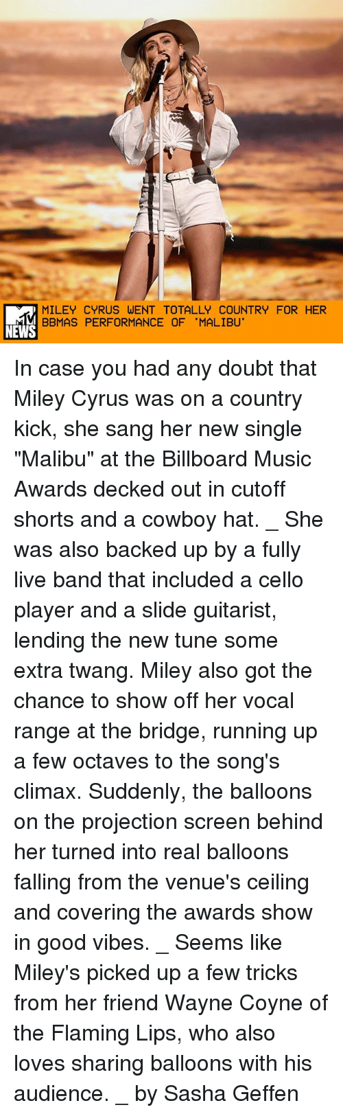"Billboard, Memes, and Miley Cyrus: MILEY CYRUS WENT TOTALLY COUNTRY FOR HER  BBMAS PERFORMANCE OF 'MALIBU'  NEWS In case you had any doubt that Miley Cyrus was on a country kick, she sang her new single ""Malibu"" at the Billboard Music Awards decked out in cutoff shorts and a cowboy hat. _ She was also backed up by a fully live band that included a cello player and a slide guitarist, lending the new tune some extra twang. Miley also got the chance to show off her vocal range at the bridge, running up a few octaves to the song's climax. Suddenly, the balloons on the projection screen behind her turned into real balloons falling from the venue's ceiling and covering the awards show in good vibes. _ Seems like Miley's picked up a few tricks from her friend Wayne Coyne of the Flaming Lips, who also loves sharing balloons with his audience. _ by Sasha Geffen"