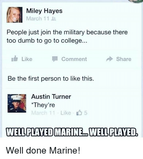College, Dumb, and Memes: Miley Hayes  March 11  People just join the military because there  too dumb to go to college...  Like  Comment  冷Share  Be the first person to like this.  Austin Turner  They're  March 11 . Like  5  WELLPLAYEDMARINE.. WELL PLAYED. Well done Marine!
