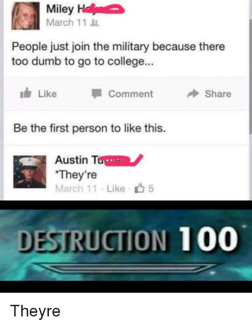 """Anaconda, College, and Dumb: Miley  March 11  People just join the military because there  too dumb to go to college...  ldr Like Comment Share  Be the first person to like this.  Austin Tone  """"They're like ф5  DESTRUCTION 100 Theyre"""