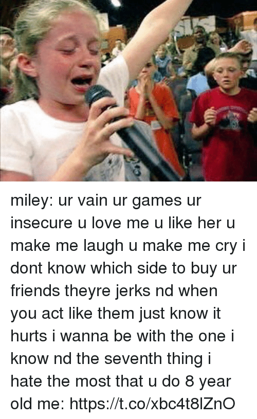 Friends, Love, and Miley Cyrus: miley: ur vain ur games ur insecure u love me u like her u make me laugh u make me cry i dont know which side to buy ur friends theyre jerks nd when you act like them just know it hurts i wanna be with the one i know nd the seventh thing i hate the most that u do  8 year old me: https://t.co/xbc4t8lZnO