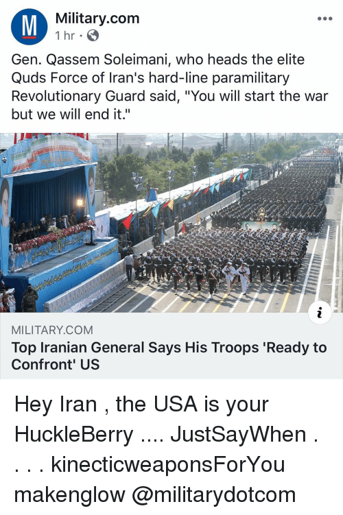 """Memes, Iran, and Military: Military.com  1 hr  Gen. Qassem Soleimani, who heads the elite  Quds Force of Iran's hard-line paramilitary  Revolutionary Guard said, """"You will start the war  but we will end it.""""  MILITARY.COM  Top Iranian General Says His Troops 'Ready to  Confront' US Hey Iran , the USA is your HuckleBerry .... JustSayWhen . . . . kinecticweaponsForYou makenglow @militarydotcom"""