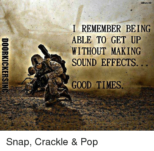 Memes, Pop, and 🤖: Military HD  I REMEMBER BEING  ABLE TO GET UP  WITHOUT MAKING  SOUND EFFECTS.  GOOD TIMES  IPG  EUNS  IT  T.K C  REAE  EGMF  MOTE :-  ETU  M:OD  HN  TU  BIO  1..A WS ... G  聆  DOORKICKERSINC Snap, Crackle & Pop