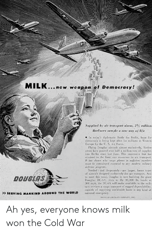 Alive, Being Alone, and Europe: MILK...new wpon of Democracy!  Supplied by air transport alone, 214 milion  Berliuers samle a nenc ww of tife  In today's diplometic Batle for Berlit, hope for  democracy is being Lept alive for millions in Vester  Europe by tke U. S Nir Force.  Flyiag Dinuglas aircraft almast exclusively, Yankre  crens have poured eter half a millios tone of upplies  tilo Berlin since last June. This impressive feat has  etrained to the linit oer resourees in air tramspoat.  h bas shown my orge piqes in stucien nbers  y modera maliary  nust te conidered esenticl to en  defee program  Needed ind desperately are larger, faster ty pes  of aireratt designed exelusivcly for air trensport. Ad  to meet this heed, Douglan is now building e giant  Douglas DC-6A. Able to fly 30.000 lb. loads at  300 mph, the DCoA will mate availablh to tbe mili-  lary services a cargo transport of rugged deperdability  capable of uppiying wor d-wide bases in any kind ef  SERVING MANKIND AROUND THE WORLD Ah yes, everyone knows milk won the Cold War