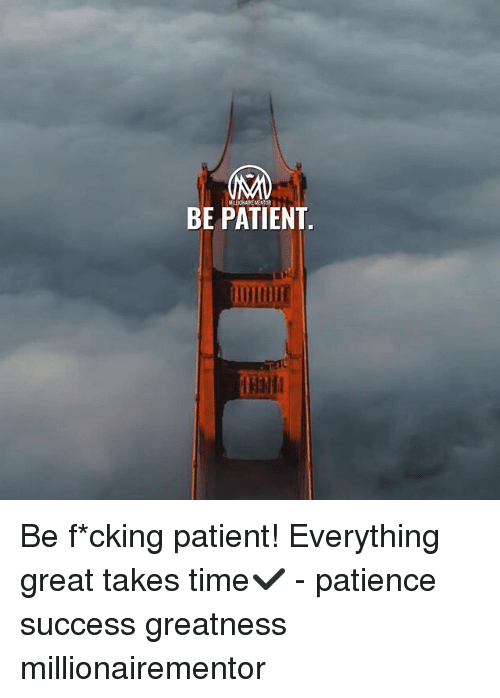 Memes, Patience, and Patient: MILLDONAIRE MENTOR  BE PATIENT  UDUI Be f*cking patient! Everything great takes time✔️ - patience success greatness millionairementor