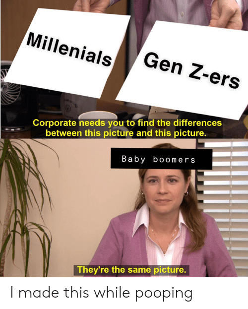 Dank Memes, Baby, and Corporate: Millenials  Gen Z-ers  Corporate needs you to find the difference:s  between this picture and this picture.  Baby boomers  They're the same picture. I made this while pooping