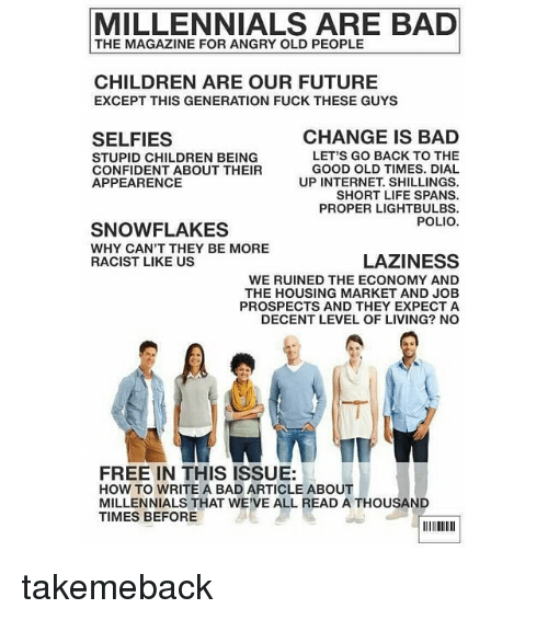 Bad, Children, and Funny: MILLENNIALS ARE BAD  THE MAGAZINE FOR ANGRY OLD PEOPLE  CHILDREN ARE OUR FUTURE  EXCEPT THIS GENERATION FUCK THESE GUYS  CHANGE IS BAD  SELFIES  LET'S GO BACK TO THE  STUPID CHILDREN BEING  GOOD OLD TIMES. DIAL  CONFIDENT ABOUT THEIR  APPEARENCE  UP INTERNET SHILLINGS.  SHORT LIFE SPANS.  PROPER LIGHT BULBS.  POLIO.  SNOWFLAKES  WHY CAN'T THEY BE MORE  LAZINESS  RACIST LIKE US  WE RUINED THE ECONOMY AND  THE HOUSING MARKET AND JOB  PROSPECTS AND THEY EXPECT A  DECENT LEVEL OF LIVING? NO  FREE IN THIS ISSUE:  HOW TO WRITE A BAD ARTICLE ABOUT  MILLENNIALS THAT WE'VE ALL READ A THOUSAND  TIMES BEFORE takemeback