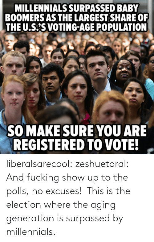 Tumblr, Millennials, and Blog: MILLENNIALS SURPASSED BABY  BOOMERS AS THE LARGEST SHARE OF  THE U.S'S VOTING-AGE POPULATION  SO MAKE SURE YOU ARE  REGISTERED TO VOTE! liberalsarecool:  zeshuetoral:  And fucking show up to the polls, no excuses!  This is the election where the aging generation is surpassed by millennials.
