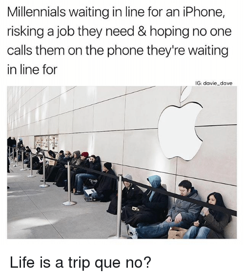 Funny, Iphone, and Life: Millennials waiting in line for an iPhone,  risking a job they need&hoping no one  calls them on the phone they're waiting  in line for  IG: davie_dave Life is a trip que no?