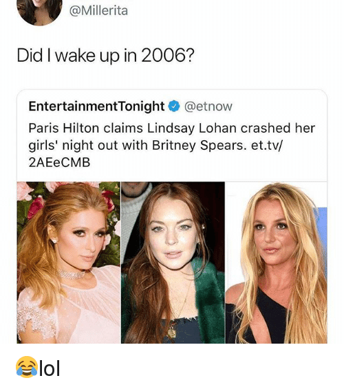 Britney Spears, Girls, and Memes: @Millerita  Did I wake up in 2006?  EntertainmentTonight @etnow  Paris Hilton claims Lindsay Lohan crashed her  girls' night out with Britney Spears. et.tv/  2AEeCMB 😂lol