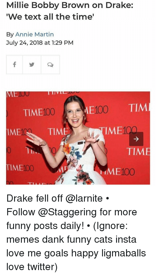 Cats, Dank, and Drake: Millie Bobby Brown on Drake:  'We text all the time'  By Annie Martin  July 24, 2018 at 1:29 PM  00E100  TIME  TIME  TIM  IME  IME  TIME  TIME100  IME100 Drake fell off @larnite • ➫➫➫ Follow @Staggering for more funny posts daily! • (Ignore: memes dank funny cats insta love me goals happy ligmaballs love twitter)
