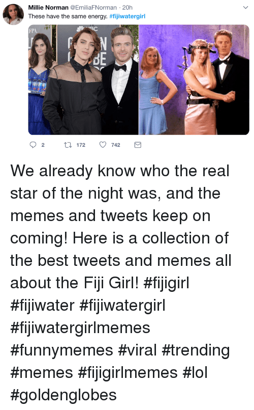 Energy, Lol, and Memes: Millie Norman @EmiliaFNorman 20h  These have the same energy. #fijiwatergirl  FP  re We already know who the real star of the night was, and the memes and tweets keep on coming! Here is a collection of the best tweets and memes all about the Fiji Girl! #fijigirl #fijiwater #fijiwatergirl #fijiwatergirlmemes #funnymemes #viral #trending #memes #fijigirlmemes #lol #goldenglobes