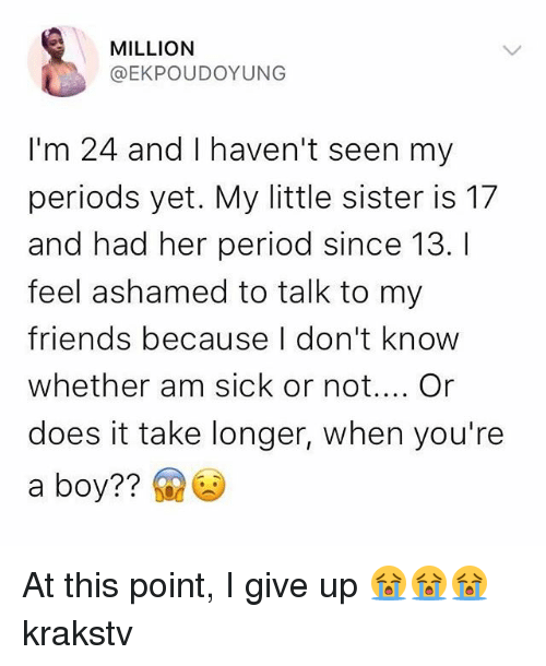 Friends, Memes, and Period: MILLION  @EKPOUDOYUNG  I'm 24 and I haven't seen my  periods yet. My little sister is 17  and had her period since 13. I  feel ashamed to talk to my  friends because I don't know  whether am sick or not.... Or  does it take longer, when you're  a boy?? At this point, I give up 😭😭😭 krakstv