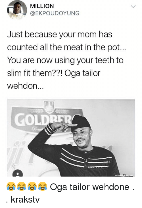 Memes, Mom, and All The: MILLION  @EKPOUDOYUNG  Just because your mom has  counted all the meat in the pot..  You are now using your teeth to  slim fit them??! Oga tailor  wehdon.  GOLDRER 😂😂😂😂 Oga tailor wehdone . . krakstv