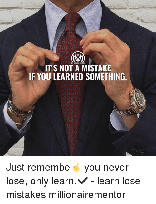 Memes, Mistakes, and Never: MILLIONAIKE MENTOR  IT'S NOT A MISTAKE  IF YOU LEARNED SOMETHING. Just remembe☝️ you never lose, only learn.✔️ - learn lose mistakes millionairementor