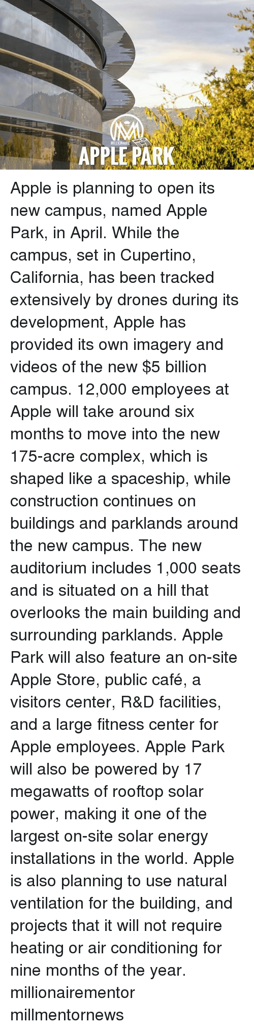 Complex, Memes, and California: MILLIONAIRE Apple is planning to open its new campus, named Apple Park, in April. While the campus, set in Cupertino, California, has been tracked extensively by drones during its development, Apple has provided its own imagery and videos of the new $5 billion campus. 12,000 employees at Apple will take around six months to move into the new 175-acre complex, which is shaped like a spaceship, while construction continues on buildings and parklands around the new campus. The new auditorium includes 1,000 seats and is situated on a hill that overlooks the main building and surrounding parklands. Apple Park will also feature an on-site Apple Store, public café, a visitors center, R&D facilities, and a large fitness center for Apple employees. Apple Park will also be powered by 17 megawatts of rooftop solar power, making it one of the largest on-site solar energy installations in the world. Apple is also planning to use natural ventilation for the building, and projects that it will not require heating or air conditioning for nine months of the year. millionairementor millmentornews